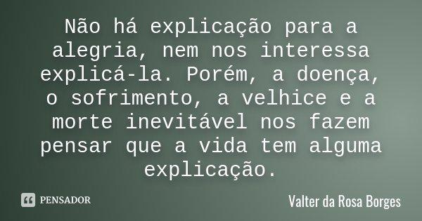 Não há explicação para a alegria, nem nos interessa explicá-la. Porém, a doença, o sofrimento, a velhice e a morte inevitável nos fazem pensar que a vida tem al... Frase de Valter da Rosa Borges.