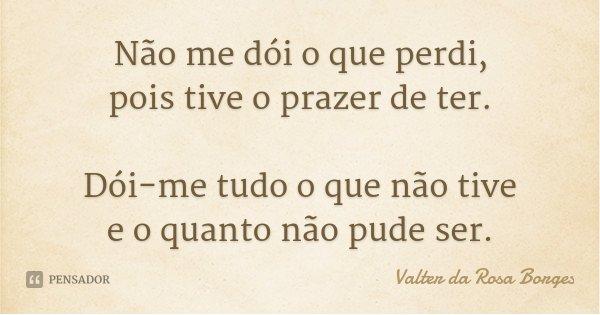 Não me dói o que perdi, pois tive o prazer de ter. Dói-me tudo o que não tive e o quanto não pude ser.... Frase de Valter da Rosa Borges.