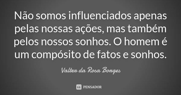 Não somos influenciados apenas pelas nossas ações, mas também pelos nossos sonhos. O homem é um compósito de fatos e sonhos.... Frase de Valter da Rosa Borges.