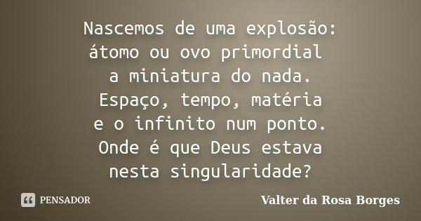Nascemos de uma explosão: átomo ou ovo primordial a miniatura do nada. Espaço, tempo, matéria e o infinito num ponto. Onde é que Deus estava nesta singularidade... Frase de Valter da Rosa Borges.