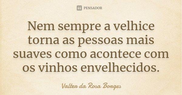 Nem sempre a velhice torna as pessoas mais suaves como acontece com os vinhos envelhecidos.... Frase de Valter da Rosa Borges.