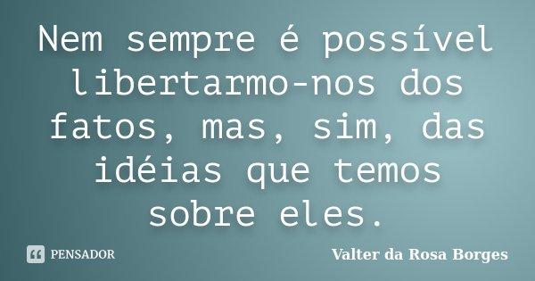 Nem sempre é possível libertarmo-nos dos fatos, mas, sim, das idéias que temos sobre eles.... Frase de Valter da Rosa Borges.