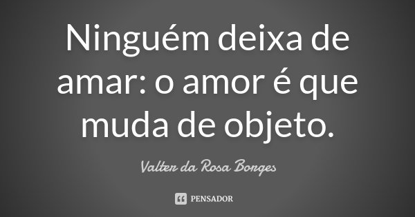 Ninguém deixa de amar: o amor é que muda de objeto.... Frase de Valter da Rosa Borges.