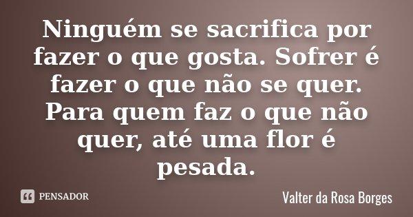 Ninguém se sacrifica por fazer o que gosta. Sofrer é fazer o que não se quer. Para quem faz o que não quer, até uma flor é pesada.... Frase de Valter da Rosa Borges.
