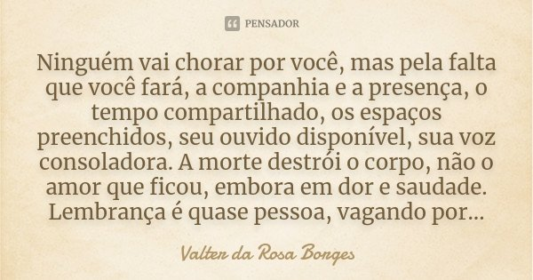 Ninguém vai chorar por você, mas pela falta que você fará, a companhia e a presença, o tempo compartilhado, os espaços preenchidos, seu ouvido disponível, sua v... Frase de Valter da Rosa Borges.