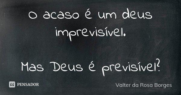O acaso é um deus imprevisível. Mas, Deus é previsível?... Frase de Valter da Rosa Borges.