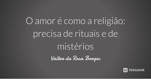 O amor é como a religião: precisa de rituais e de mistérios... Frase de Valter da Rosa Borges.