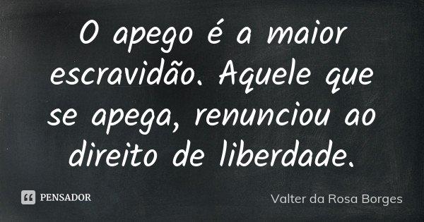 O apego é a maior escravidão. Aquele que se apega, renunciou ao direito de liberdade.... Frase de Valter da Rosa Borges.