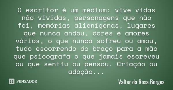 O escritor é um médium: vive vidas não vividas, personagens que não foi, memórias alienígenas, lugares que nunca andou, dores e amores vários, o que nunca sofre... Frase de Valter da Rosa Borges.