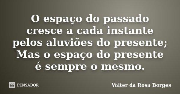 O espaço do passado cresce a cada instante pelos aluviões do presente; Mas o espaço do presente é sempre o mesmo.... Frase de Valter da Rosa Borges.