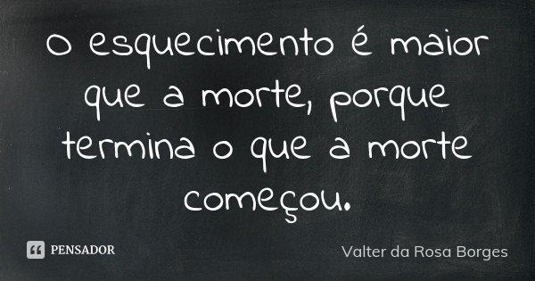 O esquecimento é maior que a morte, porque termina o que a morte começou.... Frase de Valter da Rosa Borges.