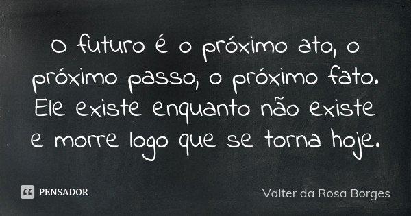 O futuro é o próximo ato, o próximo passo, o próximo fato. Ele existe enquanto não existe e morre logo que se torna hoje.... Frase de Valter da Rosa Borges.