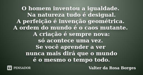 O homem inventou a igualdade. Na natureza tudo é desigual. A perfeição é invenção geométrica. A ordem do mundo é o caos mutante. A criação é sempre nova: só aco... Frase de Valter da Rosa Borges.
