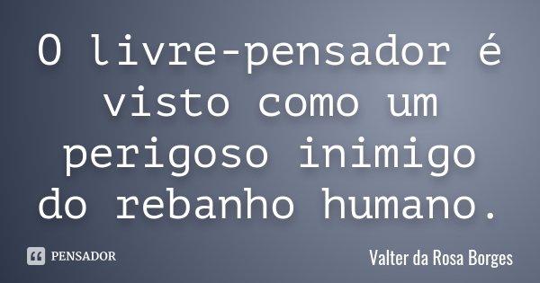 O livre-pensador é visto como um perigoso inimigo do rebanho humano.... Frase de Valter da Rosa Borges.