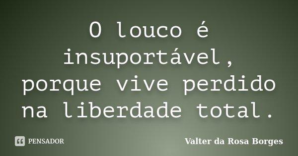 O louco é insuportável, porque vive perdido na liberdade total.... Frase de Valter da Rosa Borges.