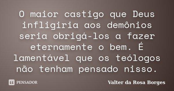 O maior castigo que Deus infligiria aos demônios seria obrigá-los a fazer eternamente o bem. É lamentável que os teólogos não tenham pensado nisso.... Frase de Valter da Rosa Borges.
