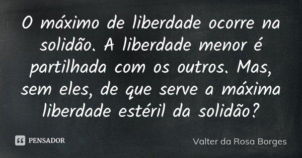 O máximo de liberdade ocorre na solidão. A liberdade menor é partilhada com os outros. Mas, sem eles, de que serve a máxima liberdade estéril da solidão?... Frase de Valter da Rosa Borges.