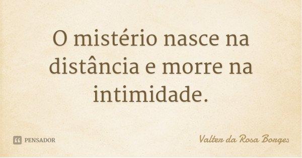 O mistério nasce na distância e morre na intimidade.... Frase de Valter da Rosa Borges.