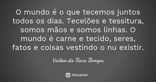 O mundo é o que tecemos juntos todos os dias. Tecelões e tessitura, somos mãos e somos linhas. O mundo é carne e tecido, seres, fatos e coisas vestindo o nu exi... Frase de Valter da Rosa Borges.