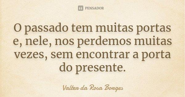 O passado tem muitas portas e, nele, nos perdemos muitas vezes, sem encontrar a porta do presente.... Frase de Valter da Rosa Borges.