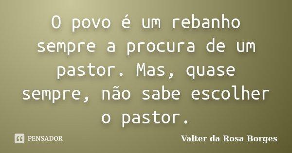 O povo é um rebanho sempre a procura de um pastor. Mas, quase sempre, não sabe escolher o pastor.... Frase de Valter da Rosa Borges.