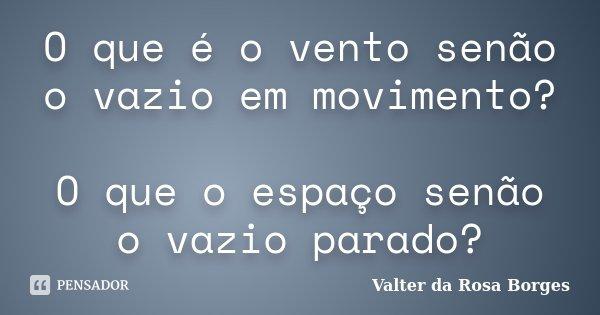 O que é o vento senão o vazio em movimento? O que o espaço senão o vazio parado?... Frase de Valter da Rosa Borges.
