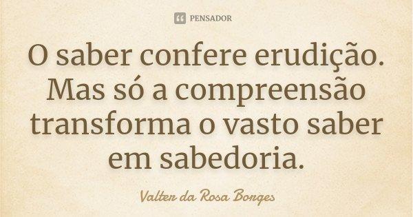 O saber confere erudição. Mas só a compreensão transforma o vasto saber em sabedoria.... Frase de Valter da Rosa Borges.