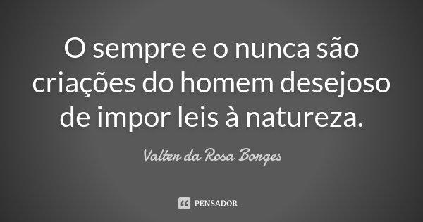 O sempre e o nunca são criações do homem desejoso de impor leis à natureza.... Frase de Valter da Rosa Borges.