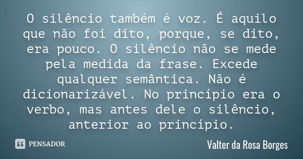 O silêncio também é voz. É aquilo que não foi dito, porque, se dito, era pouco. O silêncio não se mede pela medida da frase. Excede qualquer semântica. Não é di... Frase de Valter da Rosa Borges.