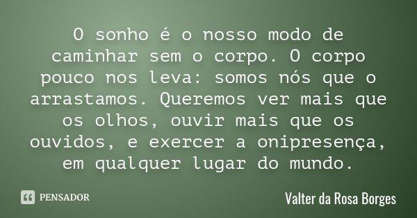 O sonho é o nosso modo de caminhar sem o corpo. O corpo pouco nos leva: somos nós que o arrastamos. Queremos ver mais que os olhos, ouvir mais que os ouvidos, e... Frase de Valter da Rosa Borges.