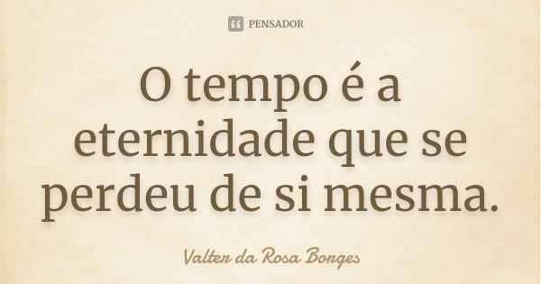 O tempo é a eternidade que se perdeu de si mesma.... Frase de Valter da Rosa Borges.