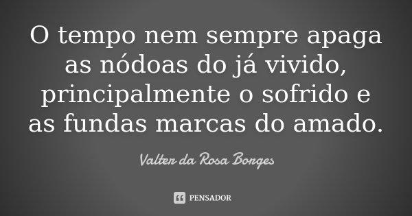 O tempo nem sempre apaga as nódoas do já vivido, principalmente o sofrido e as fundas marcas do amado.... Frase de Valter da Rosa Borges.