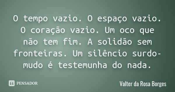 O tempo vazio. O espaço vazio. O coração vazio. Um oco que não tem fim. A solidão sem fronteiras. Um silêncio surdo-mudo é testemunha do nada.... Frase de Valter da Rosa Borges.
