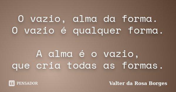 O vazio, alma da forma. O vazio é qualquer forma. A alma é o vazio, que cria todas as formas.... Frase de Valter da Rosa Borges.