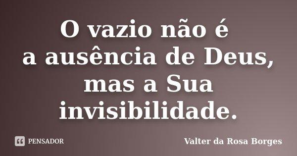 O vazio não é a ausência de Deus, mas a Sua invisibilidade.... Frase de Valter da Rosa Borges.