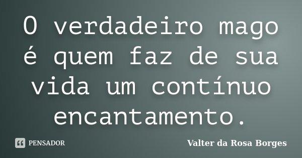 O verdadeiro mago é quem faz de sua vida um contínuo encantamento.... Frase de Valter da Rosa Borges.