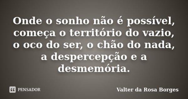 Onde o sonho não é possível, começa o território do vazio, o oco do ser, o chão do nada, a despercepção e a desmemória.... Frase de Valter da Rosa Borges.
