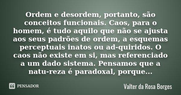 Ordem e desordem, portanto, são conceitos funcionais. Caos, para o homem, é tudo aquilo que não se ajusta aos seus padrões de ordem, a esquemas perceptuais inat... Frase de Valter da Rosa Borges.