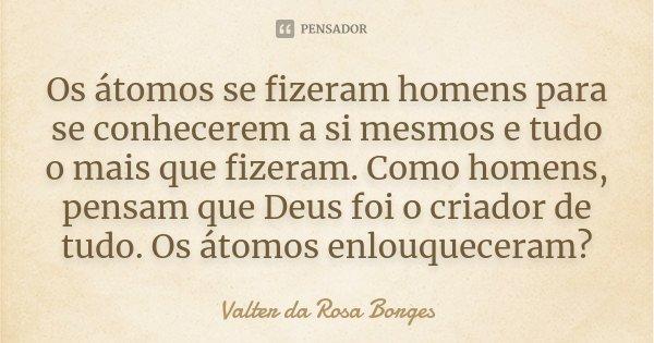 Os átomos se fizeram homens para se conhecerem a si mesmos e tudo o mais que fizeram. Como homens, pensam que Deus foi o criador de tudo. Os átomos enlouquecera... Frase de Valter da Rosa Borges.