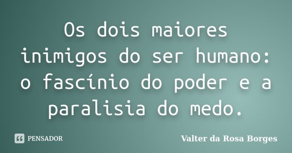 Os dois maiores inimigos do ser humano: o fascínio do poder e a paralisia do medo.... Frase de Valter da Rosa Borges.