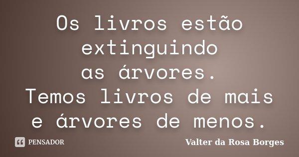 Os livros estão extinguindo as árvores. Temos livros de mais e árvores de menos.... Frase de Valter da Rosa Borges.