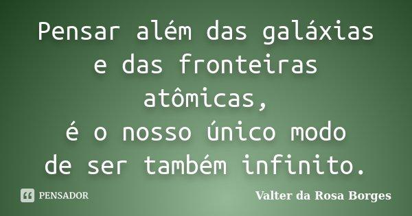 Pensar além das galáxias e das fronteiras atômicas, é o nosso único modo de ser também infinito.... Frase de Valter da Rosa Borges.
