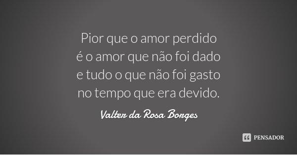 Pior que o amor perdido é o amor que não foi dado e tudo o que não foi gasto no tempo que era devido.... Frase de Valter da Rosa Borges.