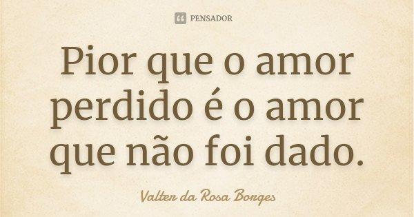Pior que o amor perdido é o amor que não foi dado.... Frase de Valter da Rosa Borges.