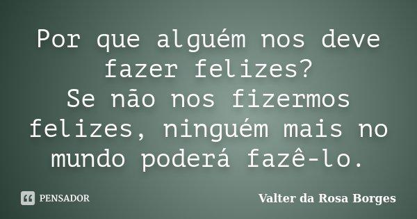 Por que alguém nos deve fazer felizes? Se não nos fizermos felizes, ninguém mais no mundo poderá fazê-lo.... Frase de Valter da Rosa Borges.