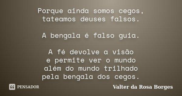 Porque ainda somos cegos, tateamos deuses falsos. A bengala é falso guia. A fé devolve a visão e permite ver o mundo além do mundo trilhado pela bengala dos ceg... Frase de Valter da Rosa Borges.