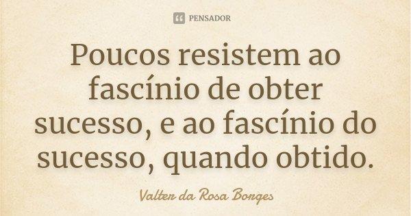 Poucos resistem ao fascínio de obter sucesso, e ao fascínio do sucesso, quando obtido.... Frase de Valter da Rosa Borges.