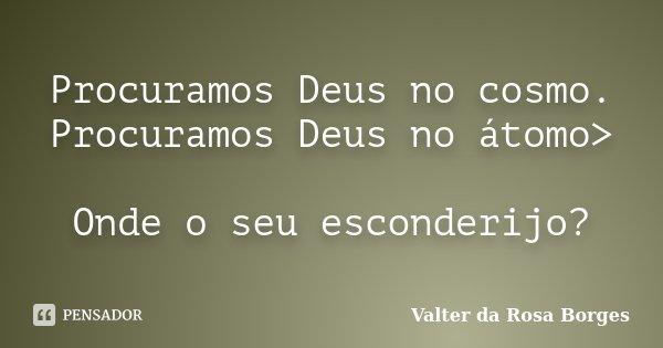 Procuramos Deus no cosmo. Procuramos Deus no átomo> Onde o seu esconderijo?... Frase de Valter da Rosa Borges.