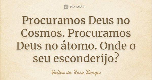Procuramos Deus no Cosmos. Procuramos Deus no átomo. Onde o seu esconderijo?... Frase de Valter da Rosa Borges.