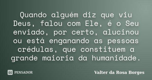 Quando alguém diz que viu Deus, falou com Ele, é o Seu enviado, por certo, alucinou ou está enganando as pessoas crédulas, que constituem a grande maioria da hu... Frase de Valter da Rosa Borges.